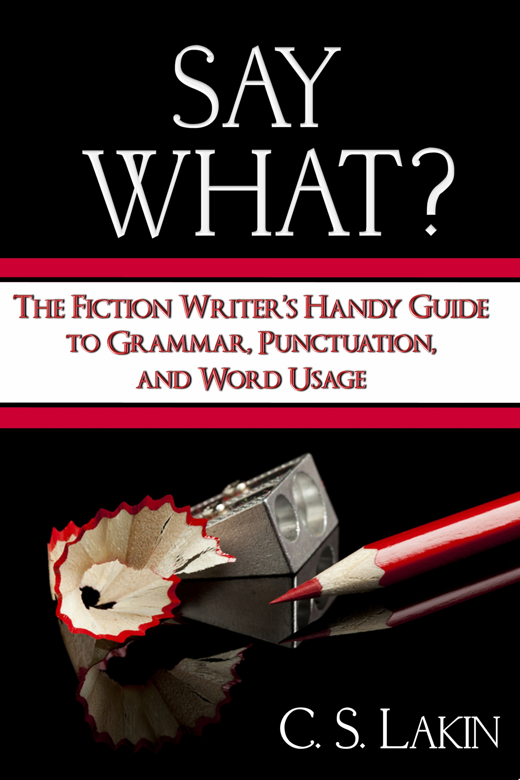Say What? The Fiction Writer's Handy Guide to Grammar, Punctuation, and Word Usage